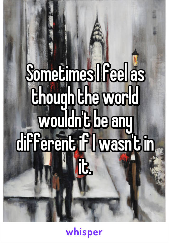 Sometimes I feel as though the world wouldn't be any different if I wasn't in it.