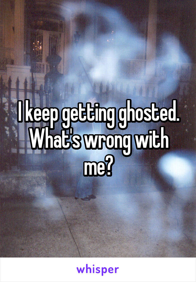 I keep getting ghosted. What's wrong with me?