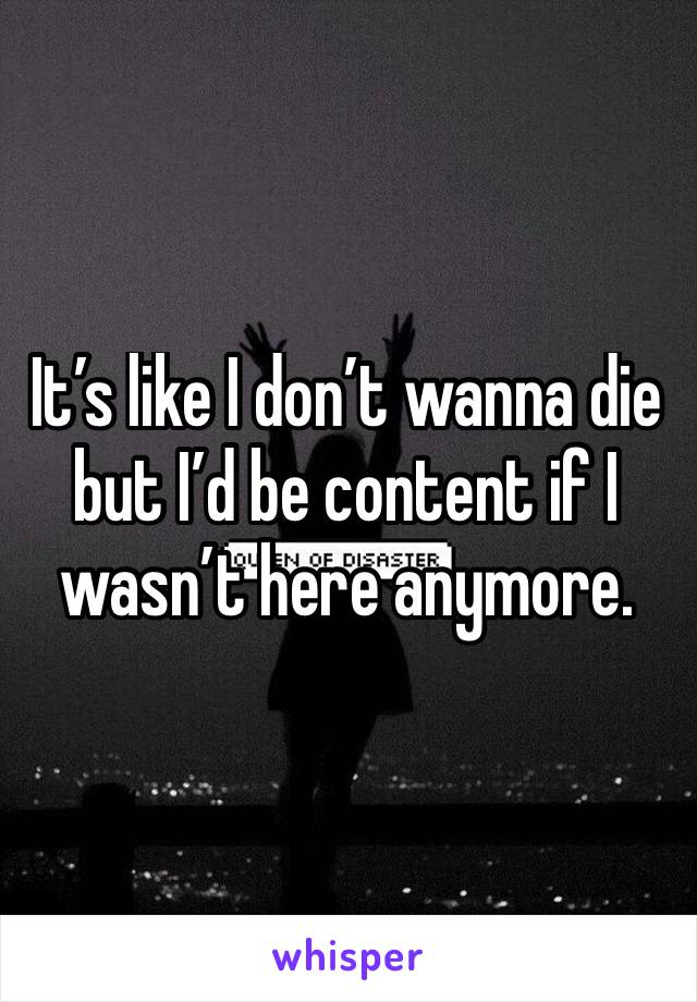 It's like I don't wanna die but I'd be content if I wasn't here anymore.