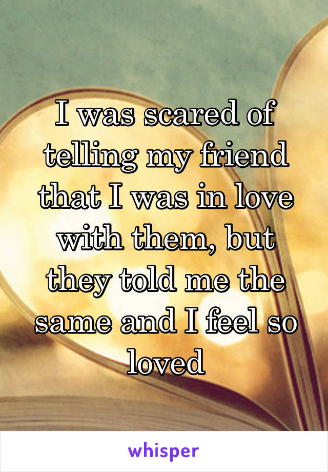 I was scared of telling my friend that I was in love with them, but they told me the same and I feel so loved
