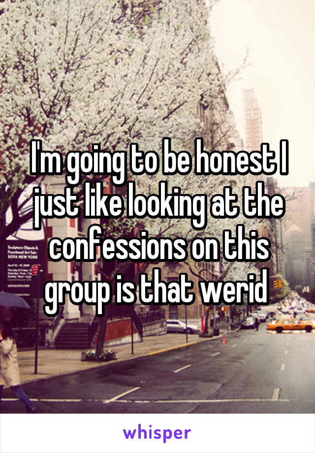I'm going to be honest I just like looking at the confessions on this group is that werid
