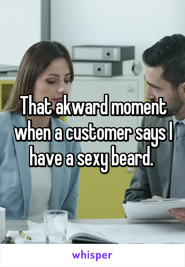 That akward moment when a customer says I have a sexy beard.