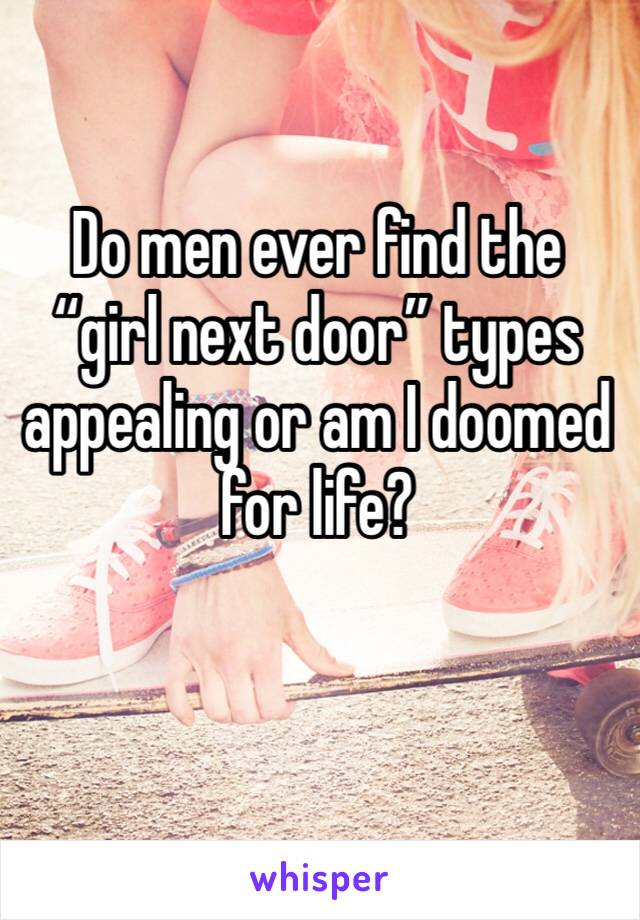 "Do men ever find the ""girl next door"" types appealing or am I doomed for life?"