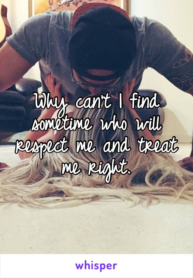 Why can't I find sometime who will respect me and treat me right.
