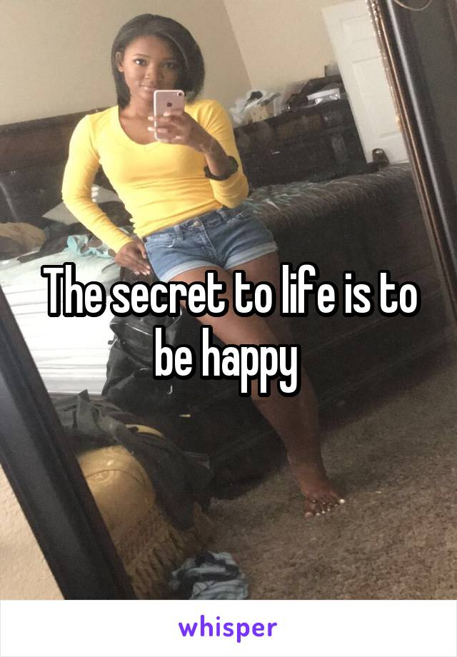 The secret to life is to be happy