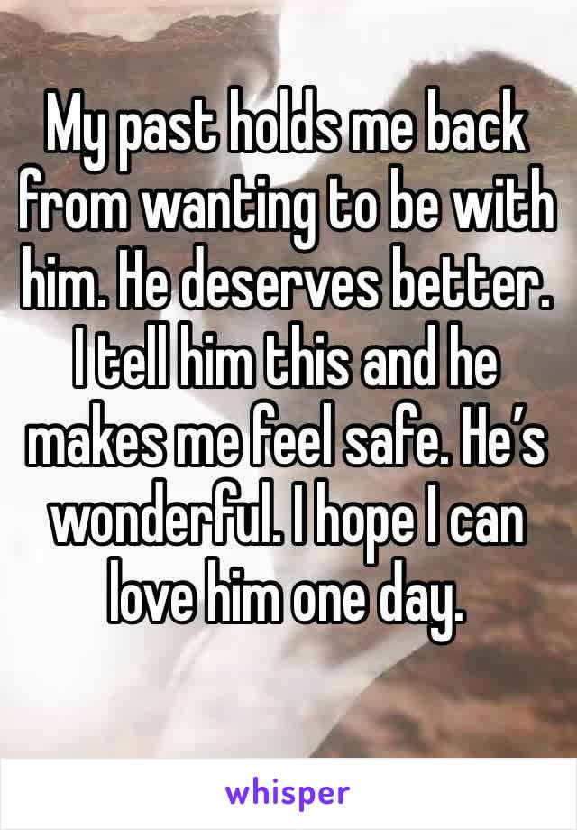 My past holds me back from wanting to be with him. He deserves better. I tell him this and he makes me feel safe. He's wonderful. I hope I can love him one day.