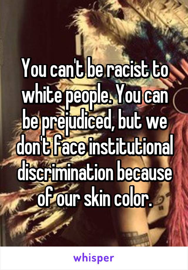 You can't be racist to white people. You can be prejudiced, but we don't face institutional discrimination because of our skin color.