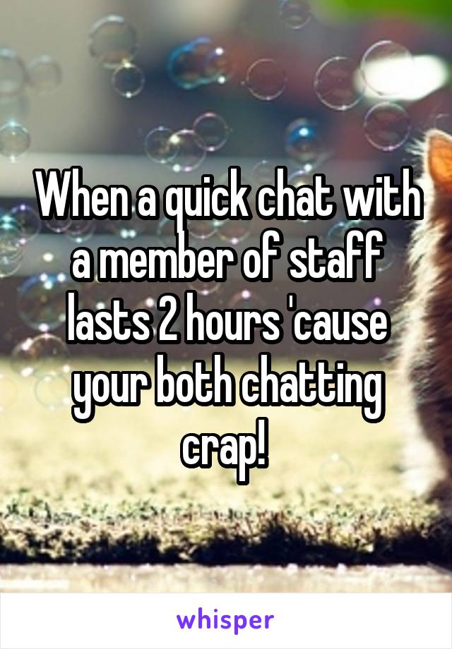 When a quick chat with a member of staff lasts 2 hours 'cause your both chatting crap!