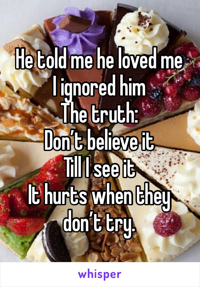 He told me he loved me  I ignored him The truth:  Don't believe it  Till I see it  It hurts when they don't try.