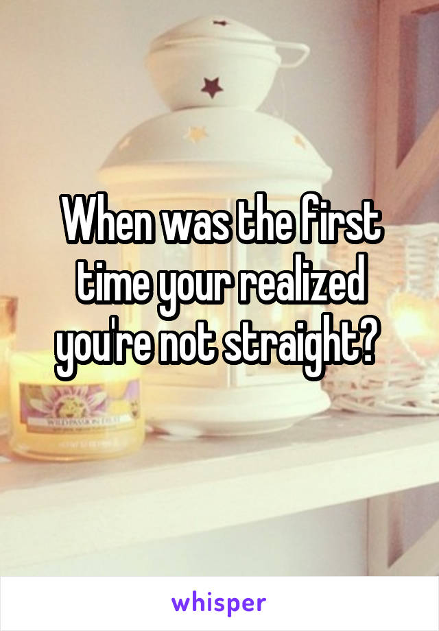 When was the first time your realized you're not straight?