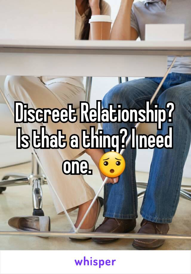 Discreet Relationship? Is that a thing? I need one. 😯