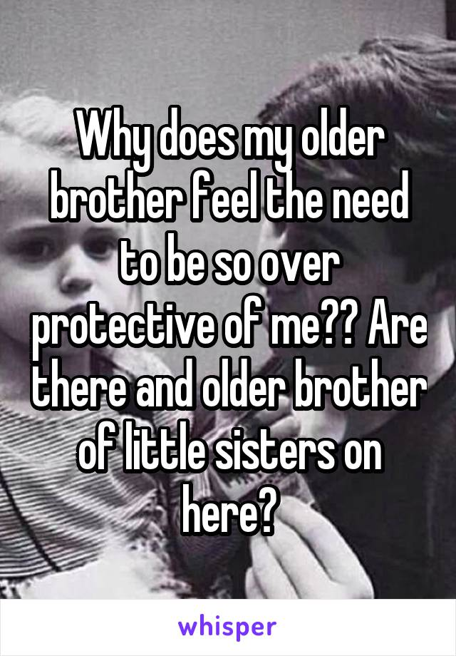 Why does my older brother feel the need to be so over protective of me?? Are there and older brother of little sisters on here?