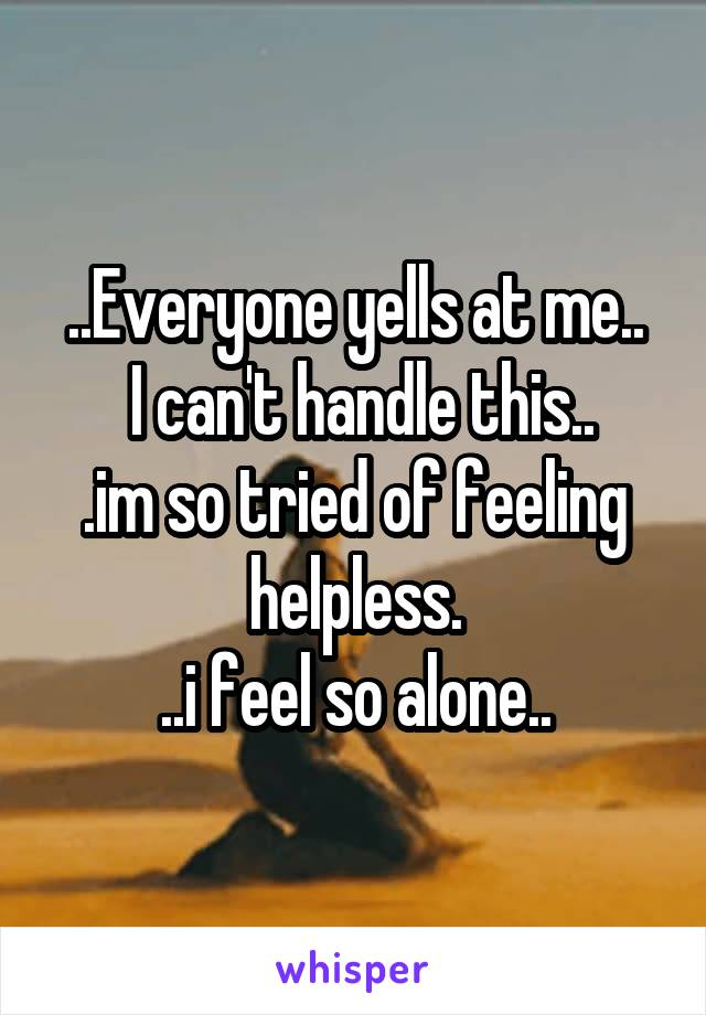 ..Everyone yells at me..  I can't handle this.. .im so tried of feeling helpless. ..i feel so alone..