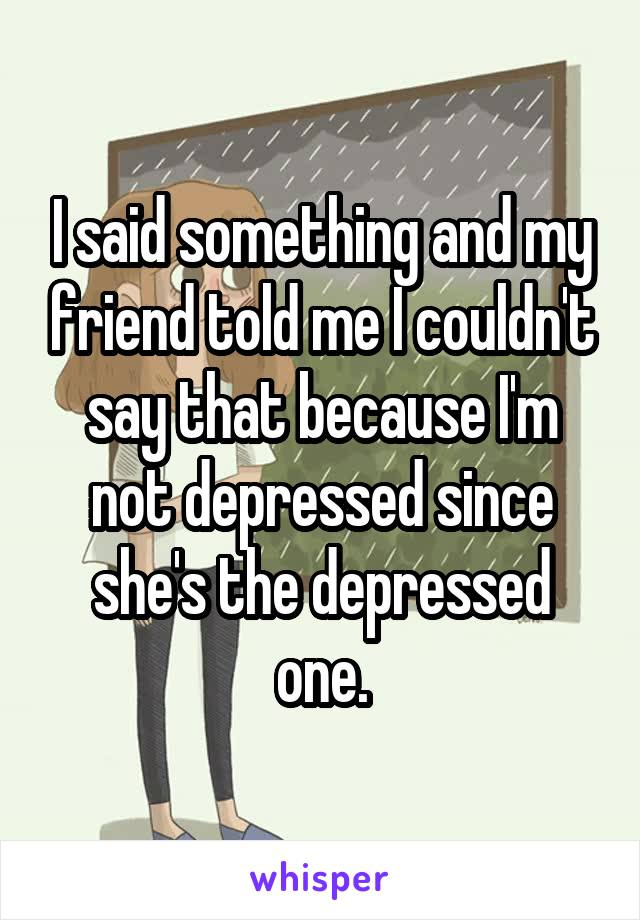 I said something and my friend told me I couldn't say that because I'm not depressed since she's the depressed one.