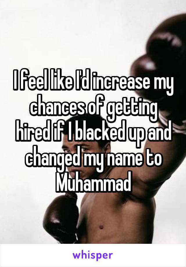 I feel like I'd increase my chances of getting hired if I blacked up and changed my name to Muhammad