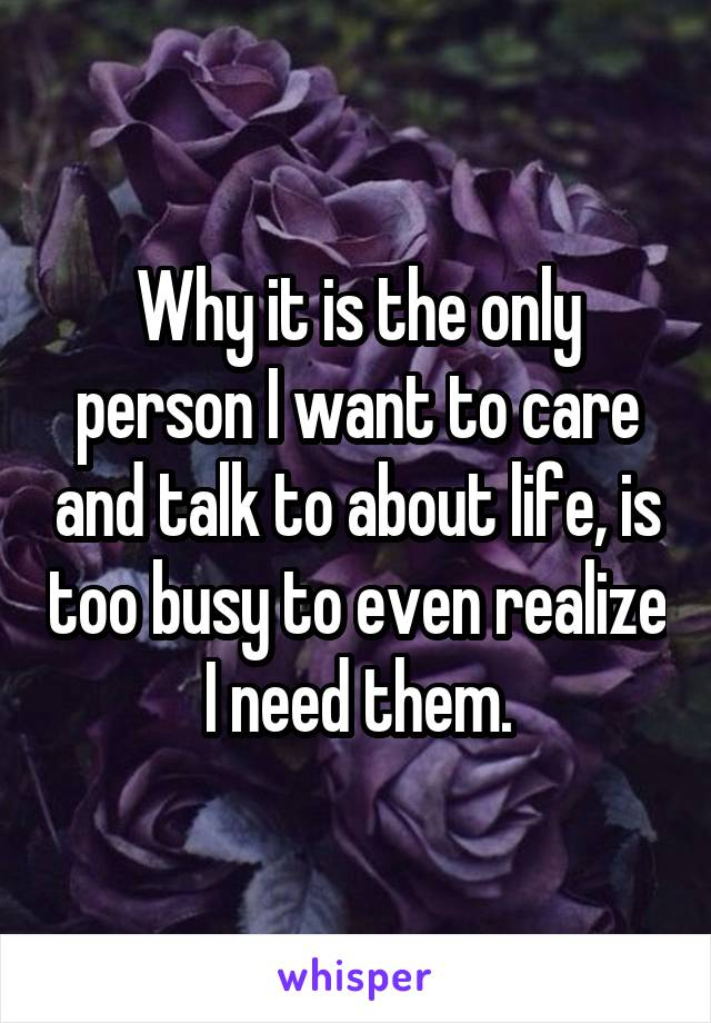 Why it is the only person I want to care and talk to about life, is too busy to even realize I need them.