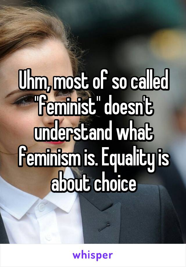 """Uhm, most of so called """"feminist"""" doesn't understand what feminism is. Equality is about choice"""