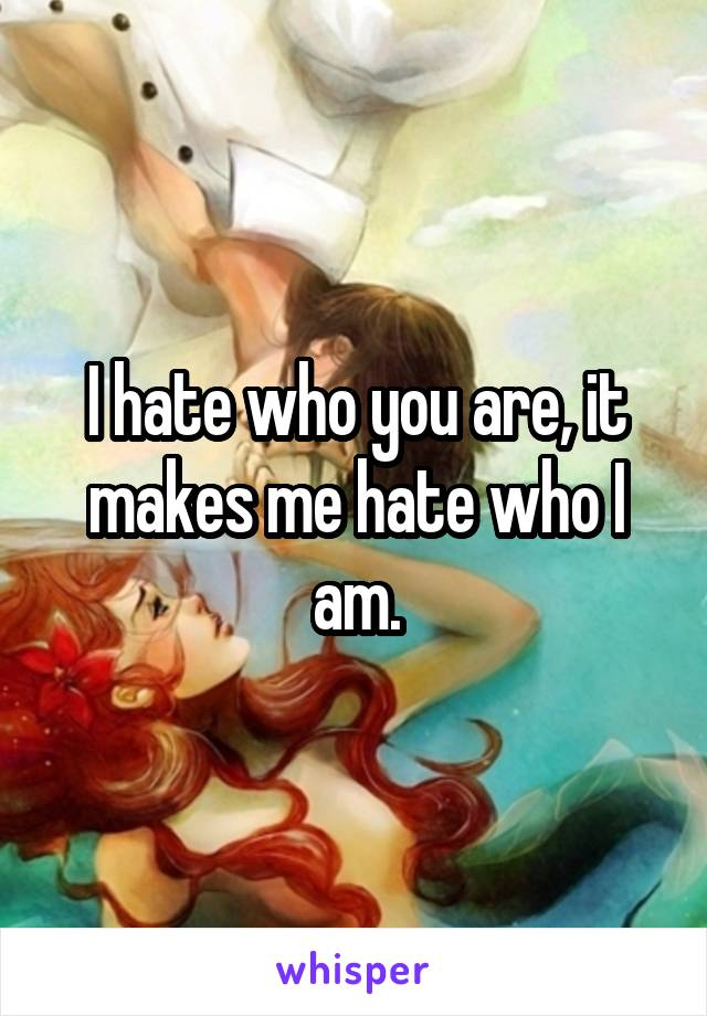 I hate who you are, it makes me hate who I am.