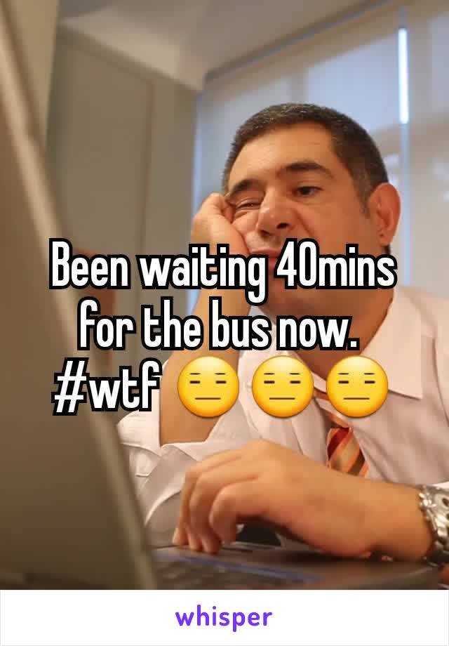 Been waiting 40mins for the bus now.  #wtf 😑😑😑