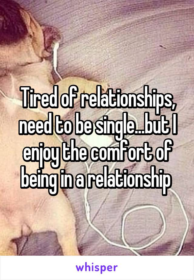 Tired of relationships, need to be single...but I enjoy the comfort of being in a relationship
