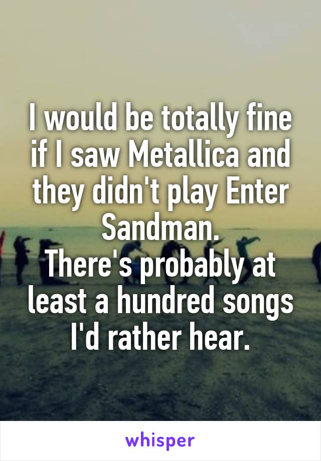 I would be totally fine if I saw Metallica and they didn't play Enter Sandman. There's probably at least a hundred songs I'd rather hear.