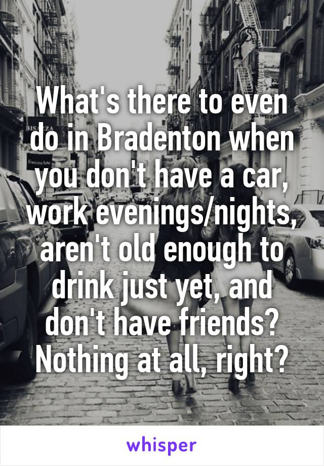 What's there to even do in Bradenton when you don't have a car, work evenings/nights, aren't old enough to drink just yet, and don't have friends? Nothing at all, right?