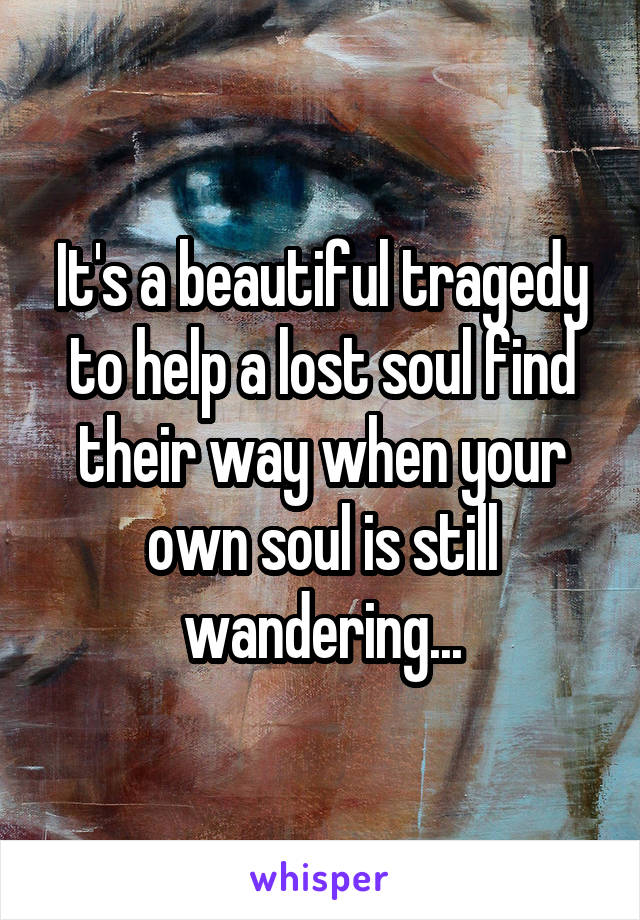 It's a beautiful tragedy to help a lost soul find their way when your own soul is still wandering...
