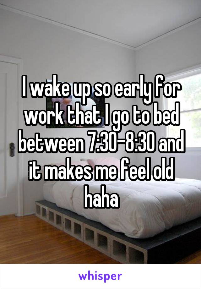 I wake up so early for work that I go to bed between 7:30-8:30 and it makes me feel old haha