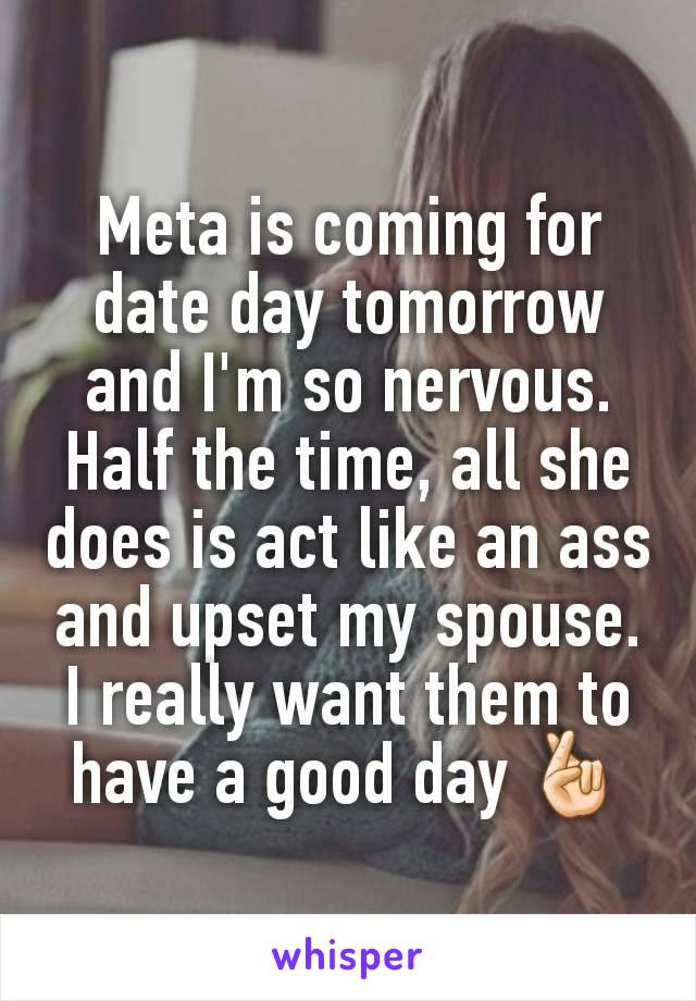 Meta is coming for date day tomorrow and I'm so nervous. Half the time, all she does is act like an ass and upset my spouse. I really want them to have a good day 🤞🏻