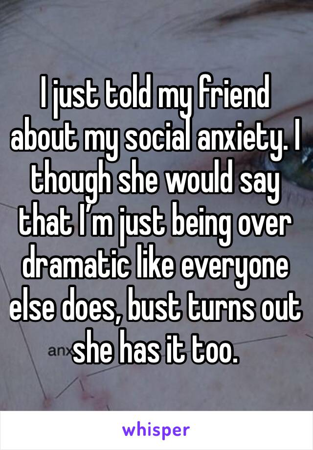 I just told my friend about my social anxiety. I though she would say that I'm just being over dramatic like everyone else does, bust turns out she has it too.