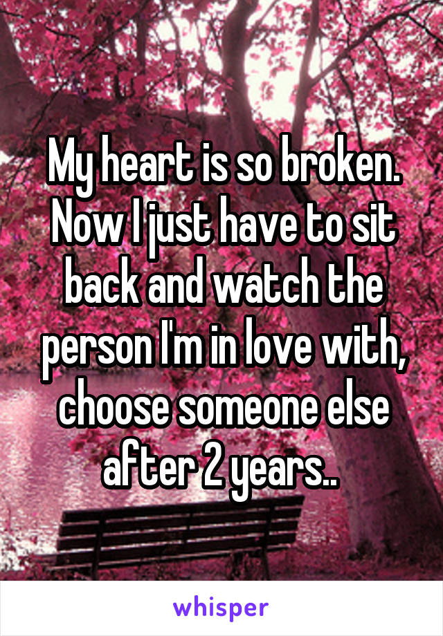 My heart is so broken. Now I just have to sit back and watch the person I'm in love with, choose someone else after 2 years..