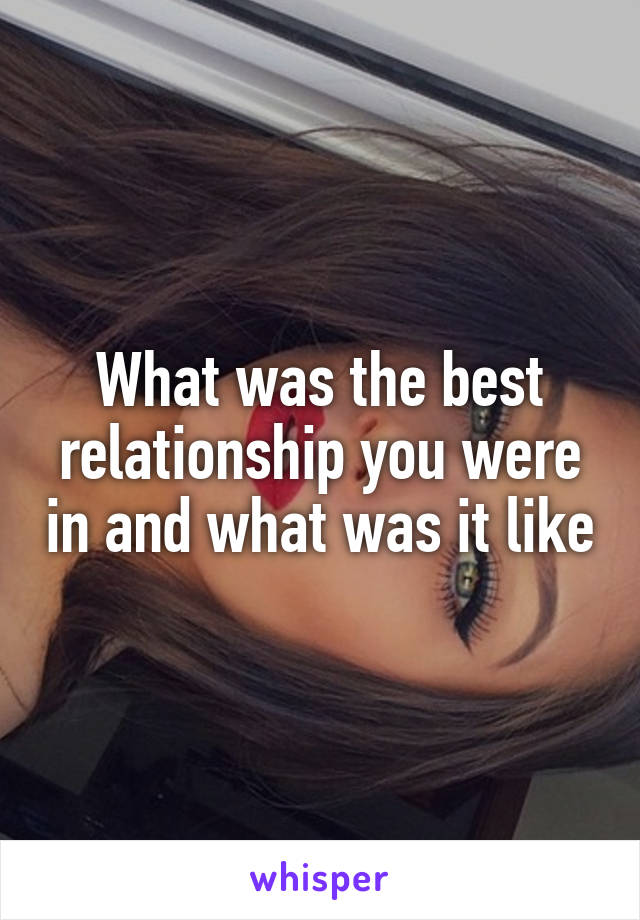What was the best relationship you were in and what was it like