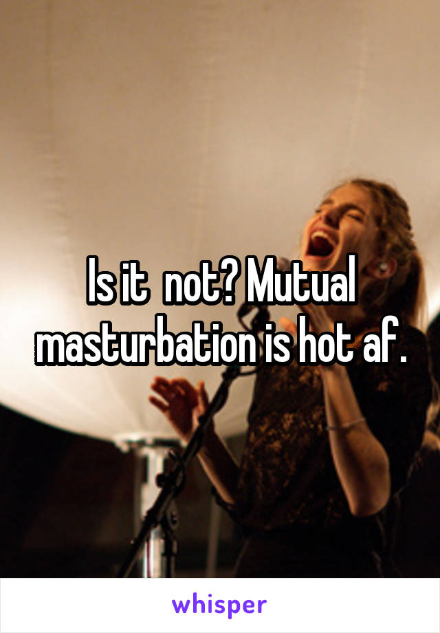 Is it  not? Mutual masturbation is hot af.