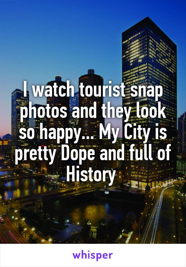 I watch tourist snap photos and they look so happy... My City is pretty Dope and full of History
