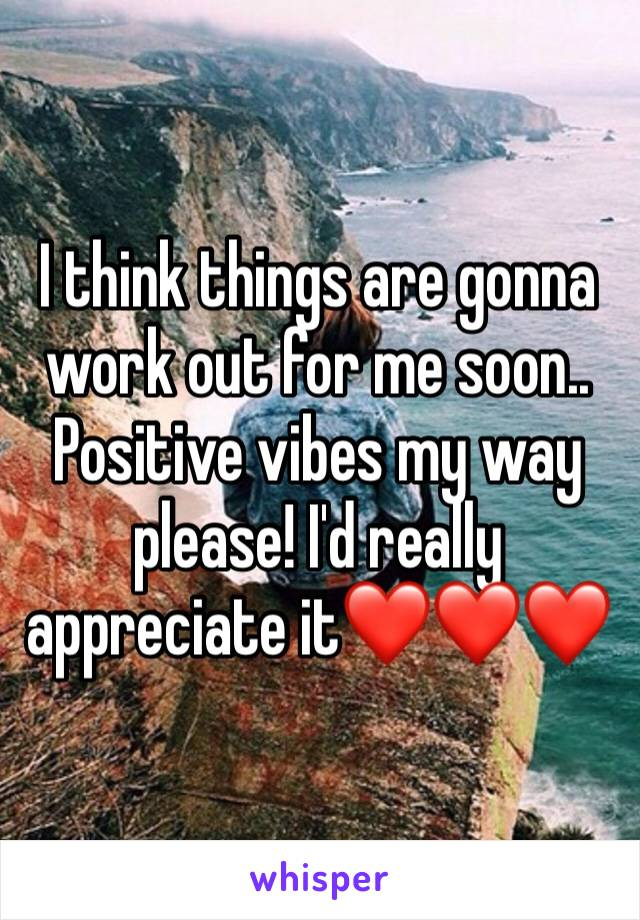 I think things are gonna work out for me soon.. Positive vibes my way please! I'd really appreciate it❤️❤️❤️