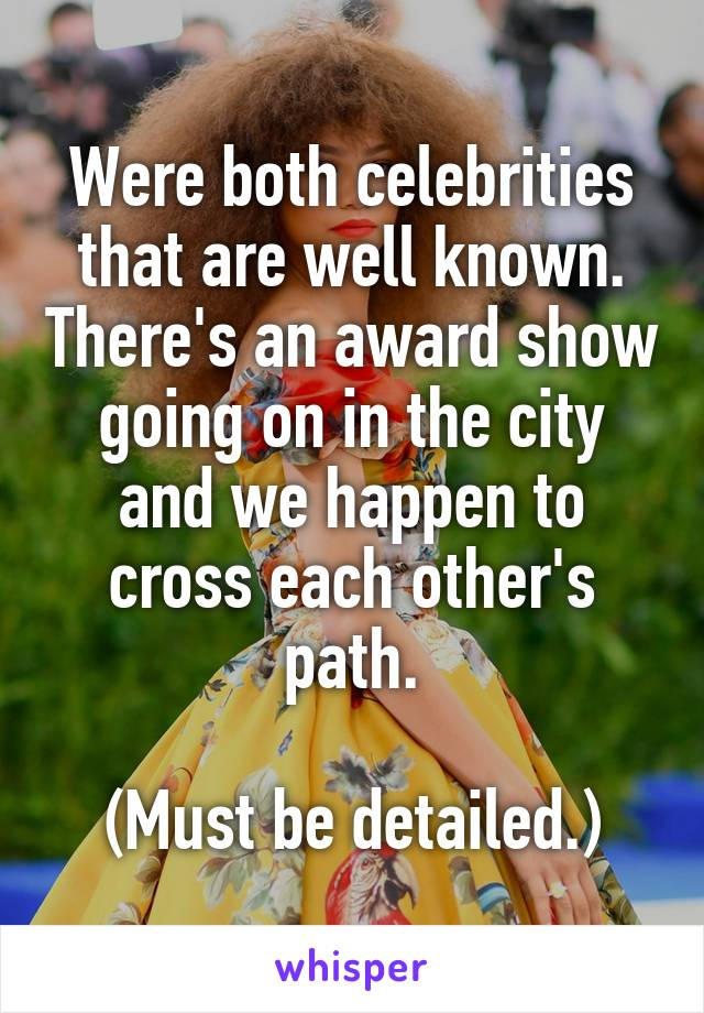 Were both celebrities that are well known. There's an award show going on in the city and we happen to cross each other's path.  (Must be detailed.)