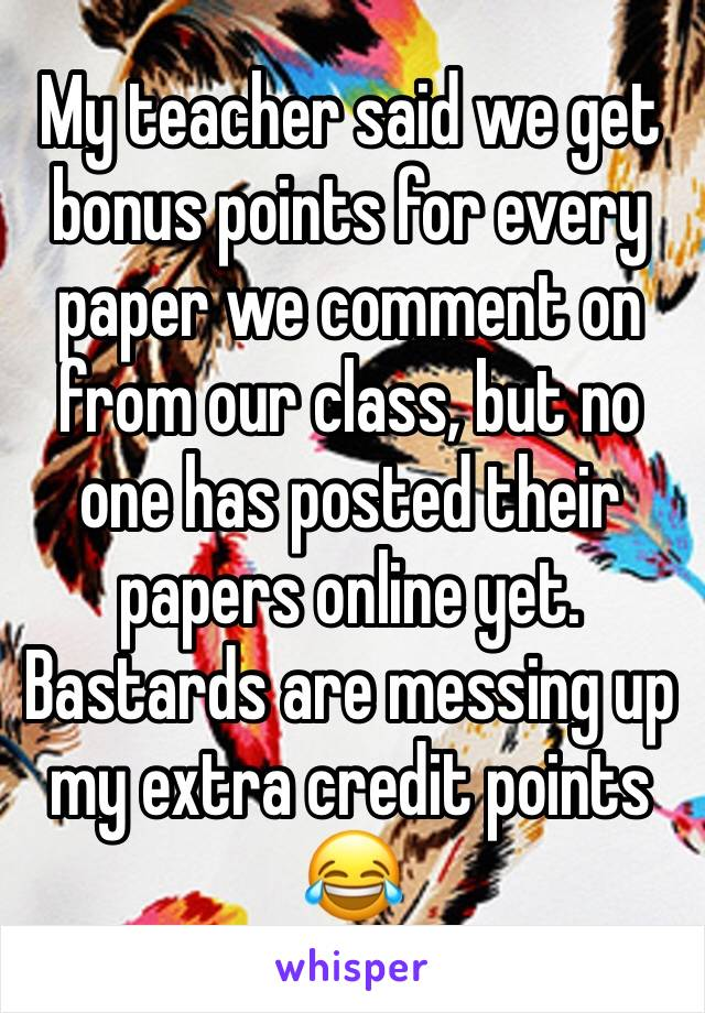 My teacher said we get bonus points for every paper we comment on from our class, but no one has posted their papers online yet. Bastards are messing up my extra credit points 😂