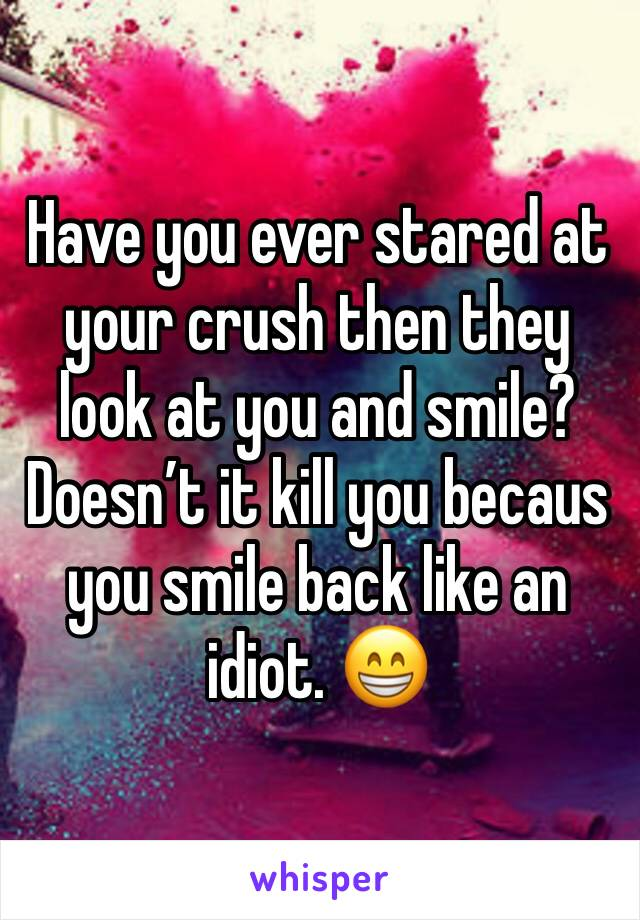 Have you ever stared at your crush then they look at you and smile?  Doesn't it kill you becaus you smile back like an idiot. 😁