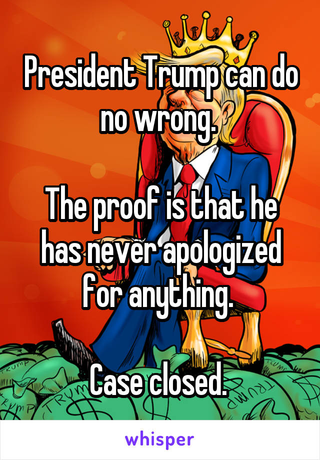President Trump can do no wrong.   The proof is that he has never apologized for anything.   Case closed.