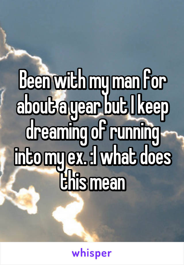 Been with my man for about a year but I keep dreaming of running into my ex. :I what does this mean