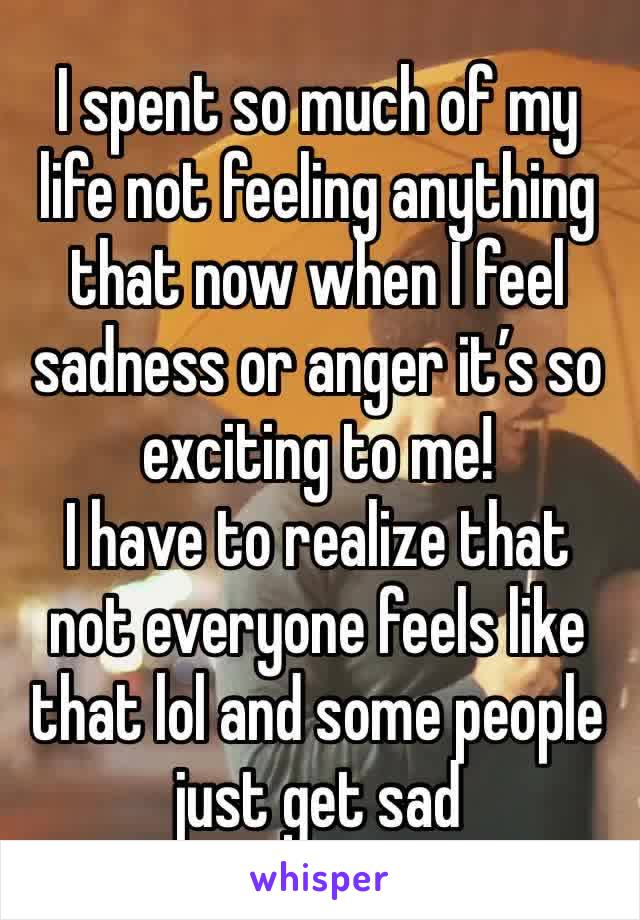 I spent so much of my life not feeling anything that now when I feel sadness or anger it's so exciting to me! I have to realize that not everyone feels like that lol and some people just get sad