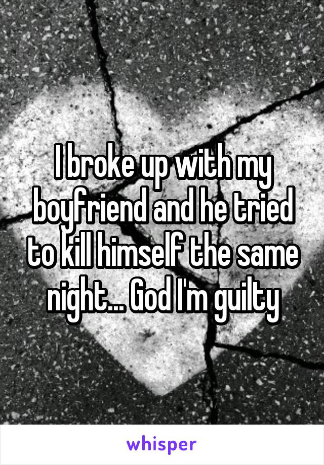 I broke up with my boyfriend and he tried to kill himself the same night... God I'm guilty