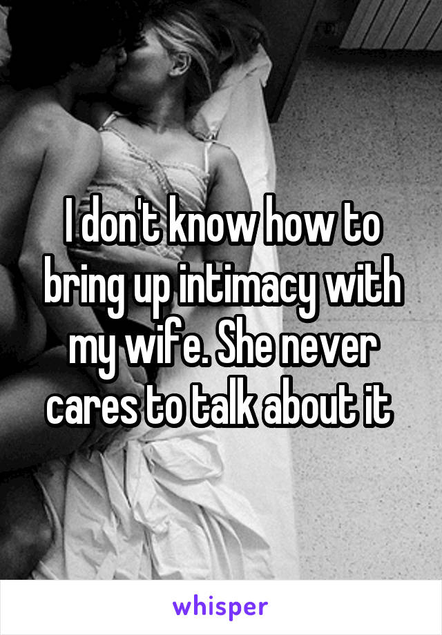I don't know how to bring up intimacy with my wife. She never cares to talk about it