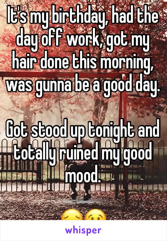 It's my birthday, had the day off work, got my hair done this morning, was gunna be a good day.   Got stood up tonight and totally ruined my good mood.  😔😢