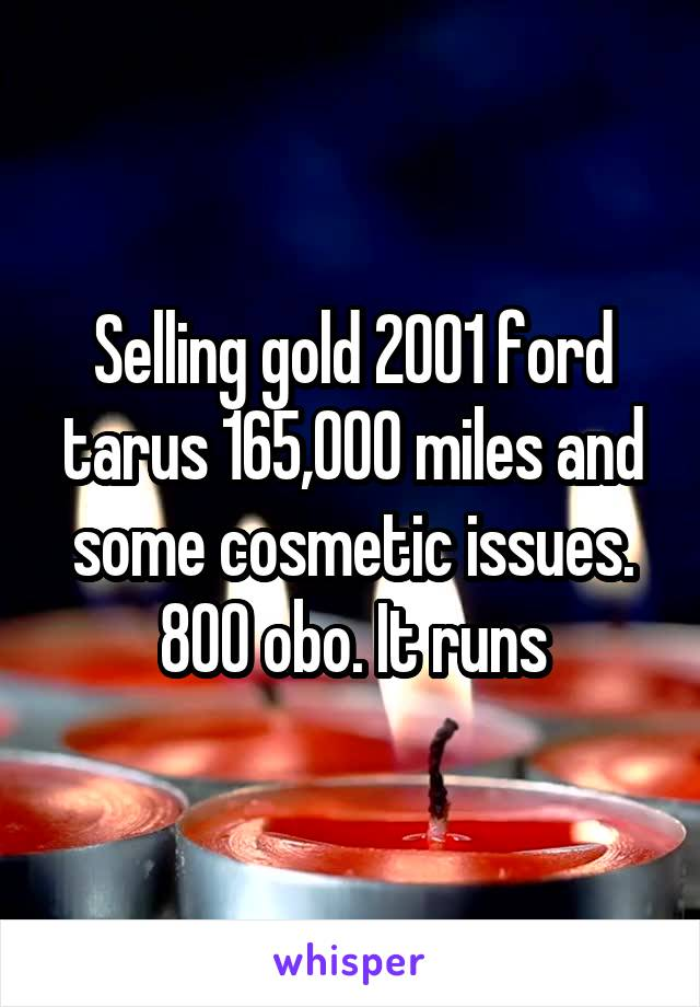 Selling gold 2001 ford tarus 165,000 miles and some cosmetic issues. 800 obo. It runs