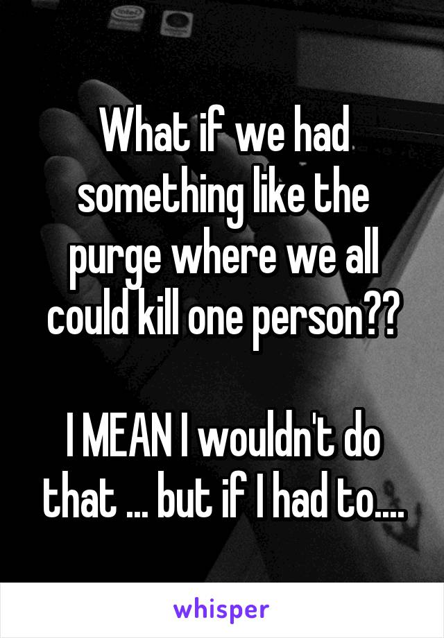 What if we had something like the purge where we all could kill one person??  I MEAN I wouldn't do that ... but if I had to....
