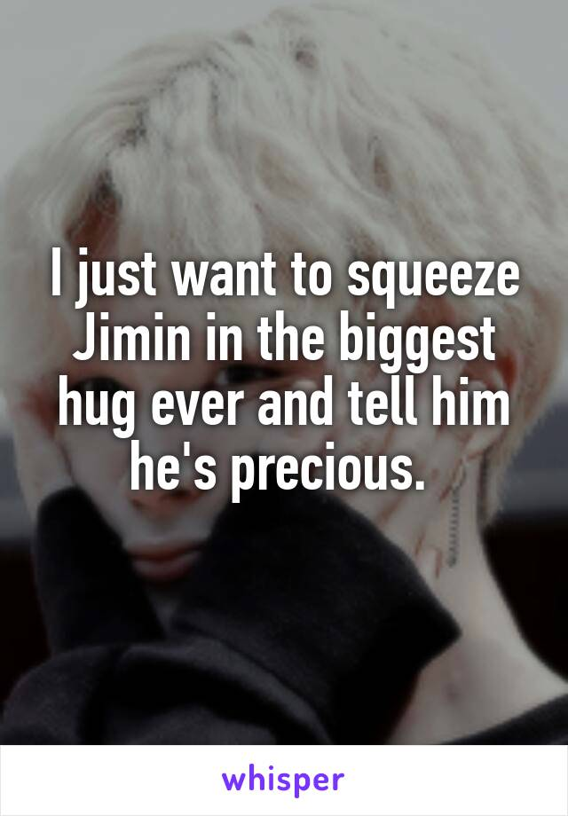 I just want to squeeze Jimin in the biggest hug ever and tell him he's precious.