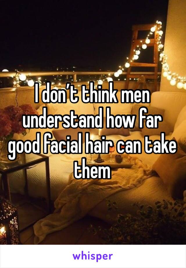 I don't think men understand how far good facial hair can take them
