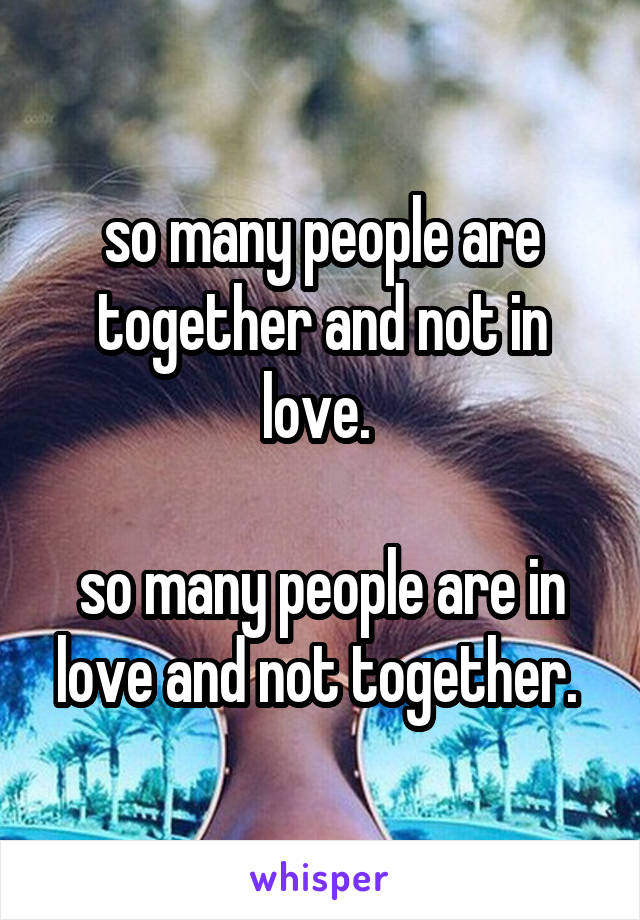 so many people are together and not in love.   so many people are in love and not together.