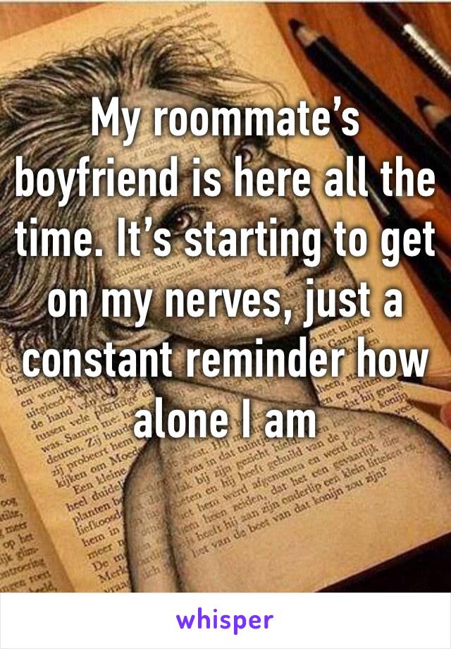My roommate's boyfriend is here all the time. It's starting to get on my nerves, just a constant reminder how alone I am